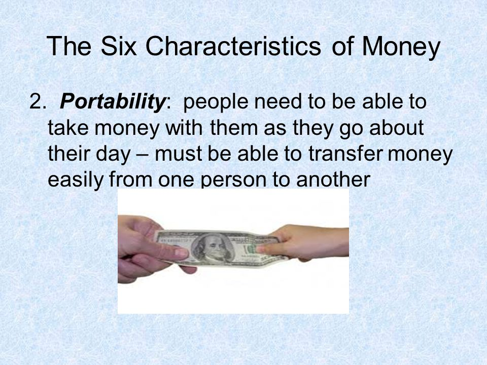 The Six Characteristics of Money 2. Portability: people need to be able to take money with them as they go about their day – must be able to transfer