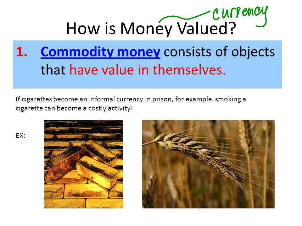 1.Commodity money consists of objects that have value in themselves.Commodity money How is Money Valued? If cigarettes become an informal currency in