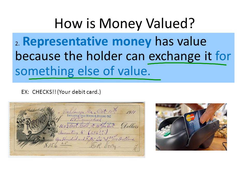 2. Representative money has value because the holder can exchange it for something else of value.