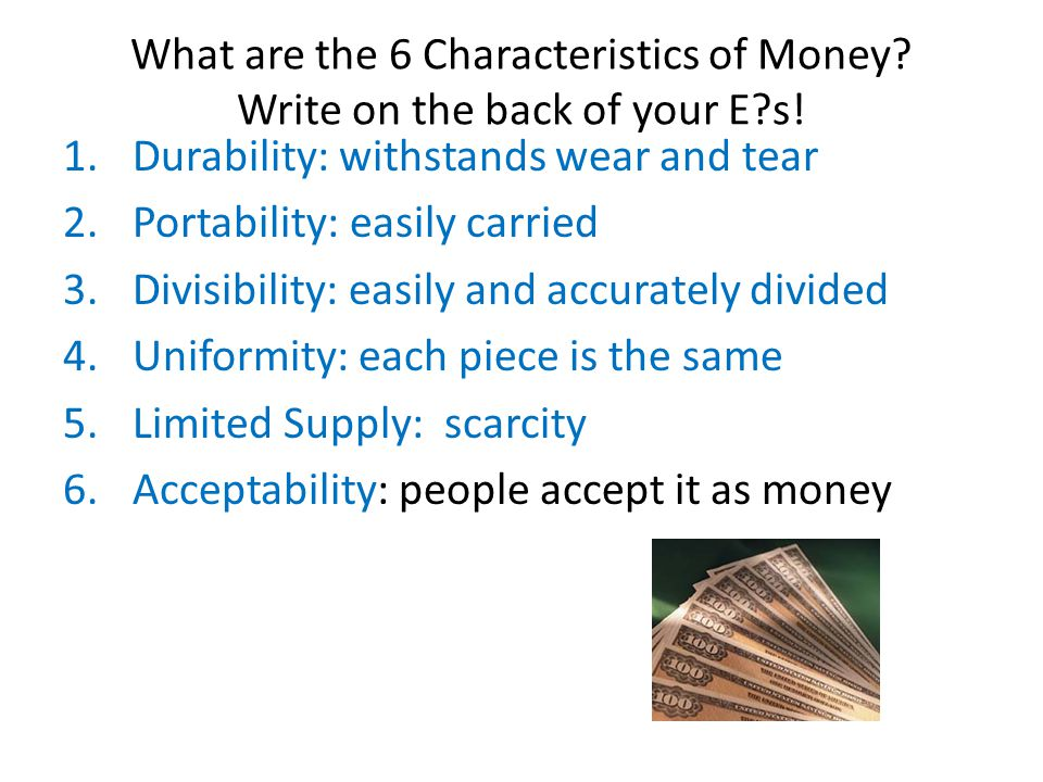 What are the 6 Characteristics of Money. Write on the back of your E s.