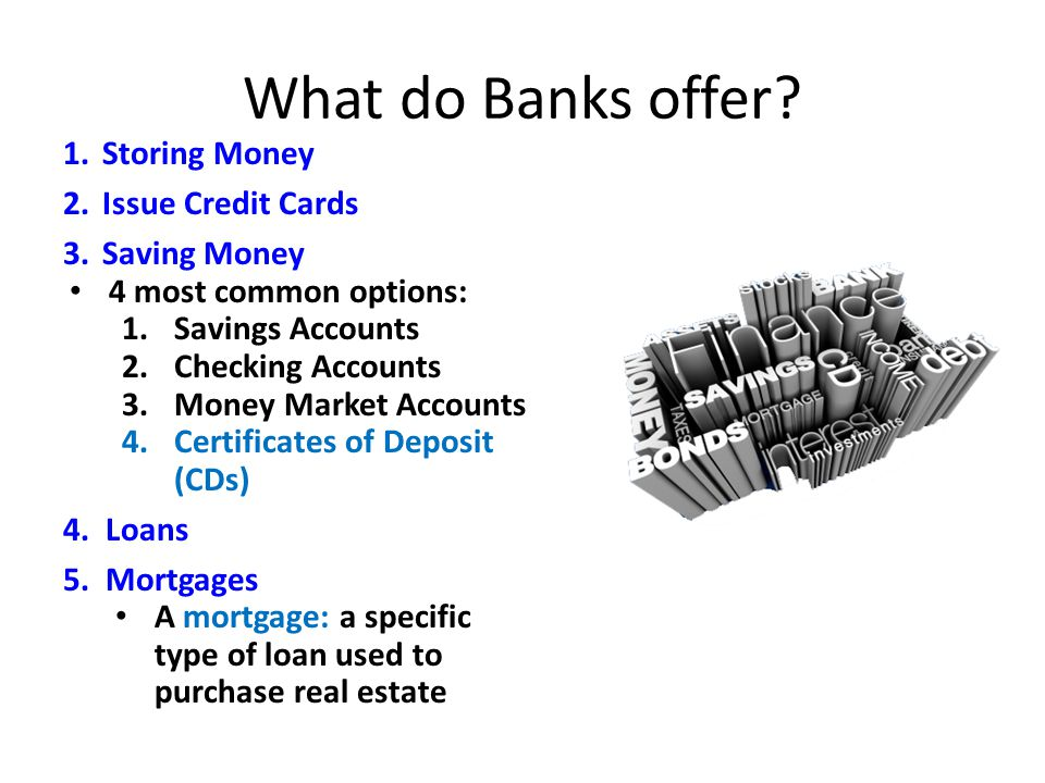 What do Banks offer? 1.Storing Money 2.Issue Credit Cards 3.Saving Money 4 most common options: 1.Savings Accounts 2.Checking Accounts 3.Money Market