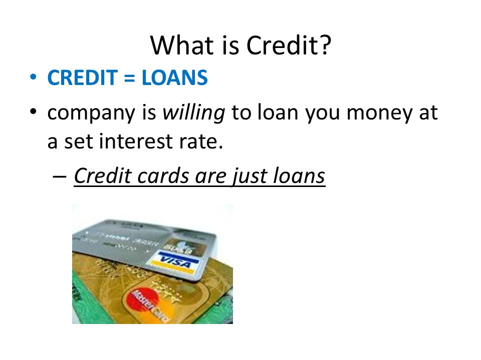 What is Credit. CREDIT = LOANS company is willing to loan you money at a set interest rate.