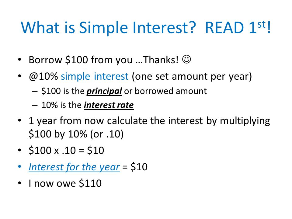 What is Simple Interest? READ 1 st ! Borrow $100 from you …Thanks! @10% simple interest (one set amount per year) – $100 is the principal or borrowed