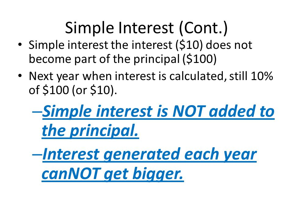 Simple Interest (Cont.) Simple interest the interest ($10) does not become part of the principal ($100) Next year when interest is calculated, still 1