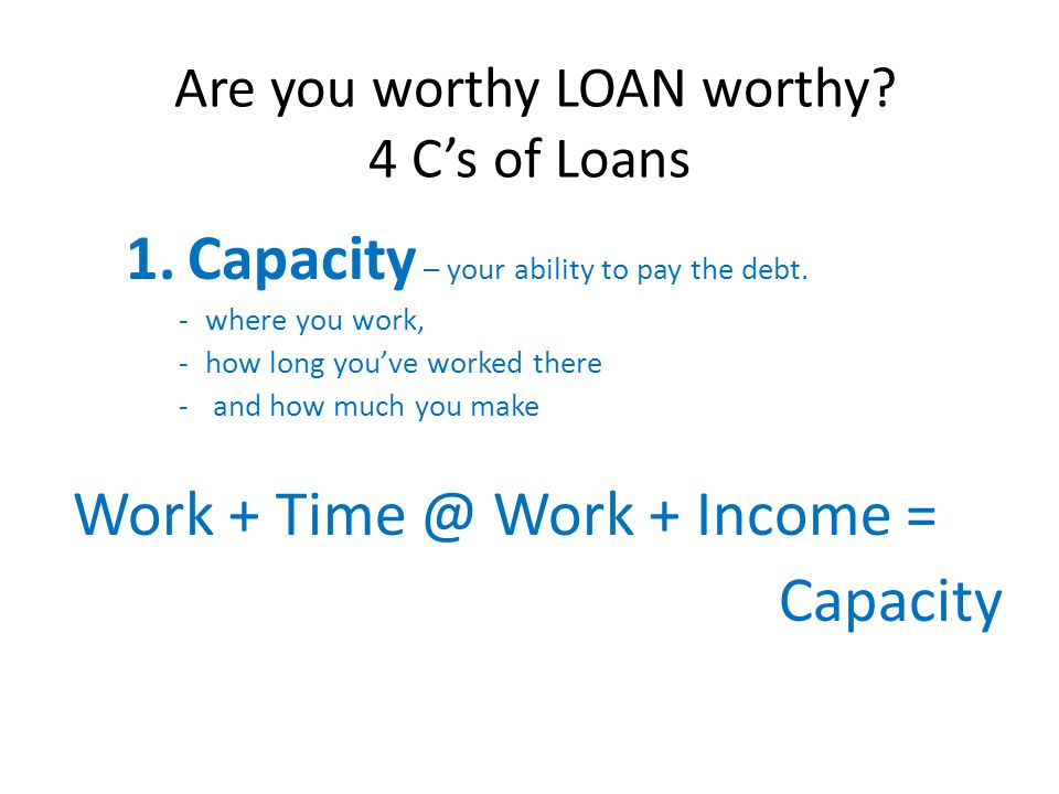 Are you worthy LOAN worthy? 4 Cs of Loans 1.Capacity – your ability to pay the debt. -where you work, -how long youve worked there - and how much you