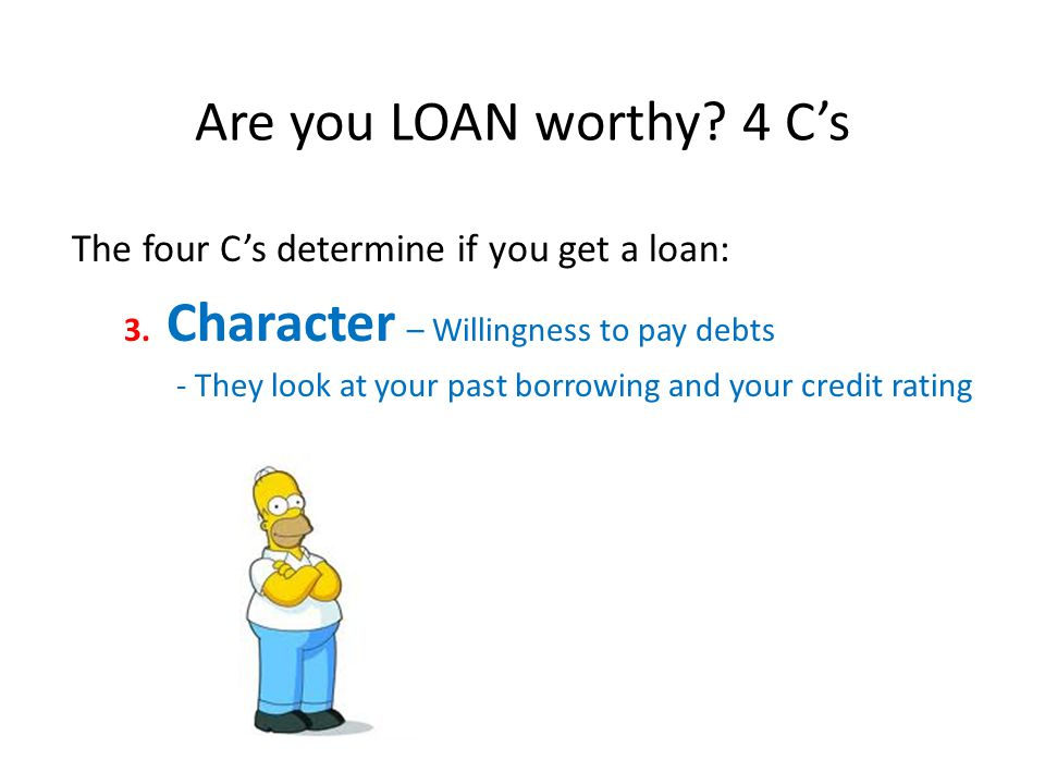 Are you LOAN worthy. 4 Cs The four Cs determine if you get a loan: 3.