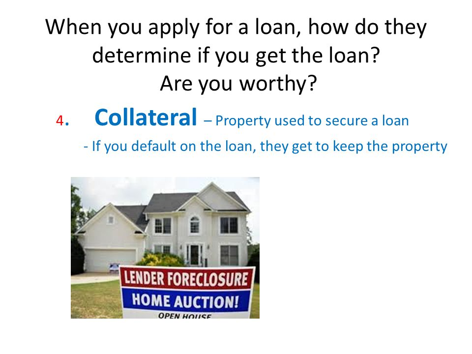 When you apply for a loan, how do they determine if you get the loan? Are you worthy? 4. Collateral – Property used to secure a loan - If you default
