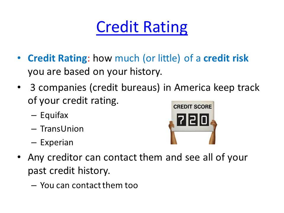 Credit Rating Credit Rating: how much (or little) of a credit risk you are based on your history. 3 companies (credit bureaus) in America keep track o