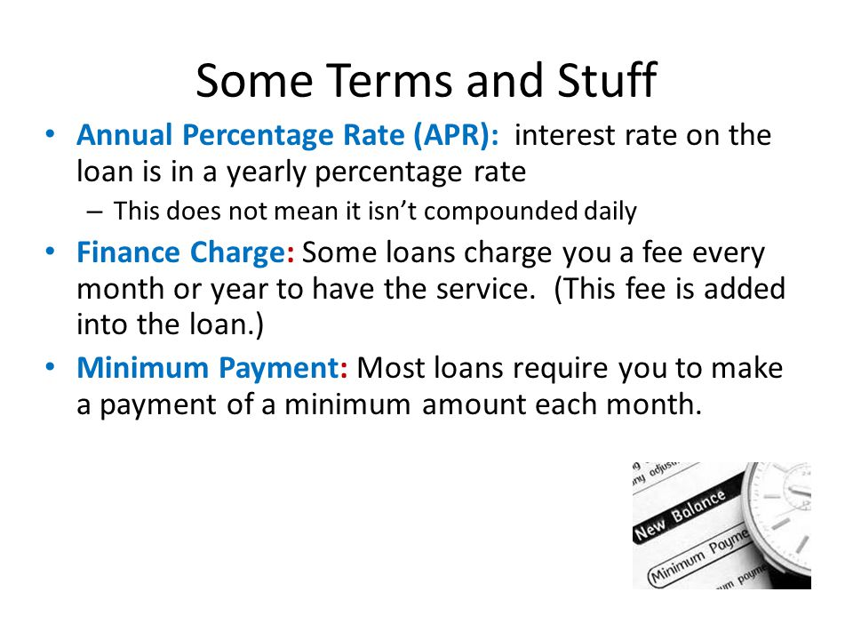 Some Terms and Stuff Annual Percentage Rate (APR): interest rate on the loan is in a yearly percentage rate – This does not mean it isnt compounded daily Finance Charge: Some loans charge you a fee every month or year to have the service.