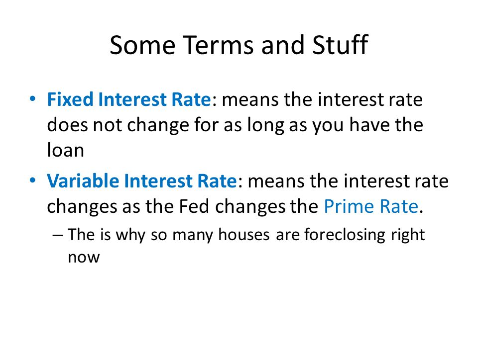 Some Terms and Stuff Fixed Interest Rate: means the interest rate does not change for as long as you have the loan Variable Interest Rate: means the interest rate changes as the Fed changes the Prime Rate.