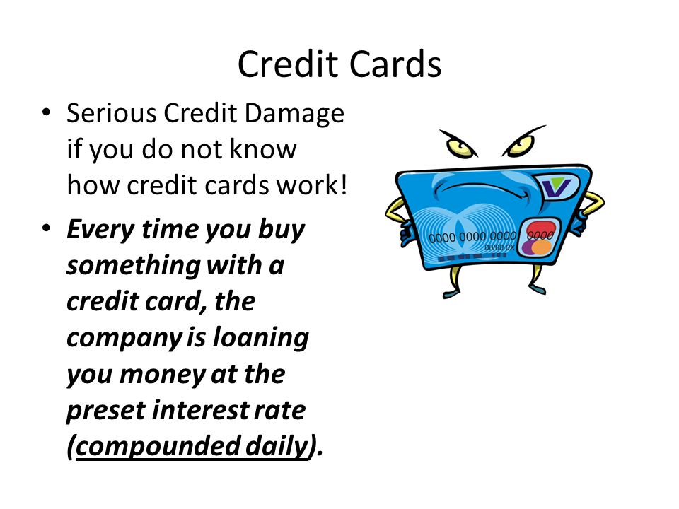 Credit Cards Serious Credit Damage if you do not know how credit cards work! Every time you buy something with a credit card, the company is loaning y