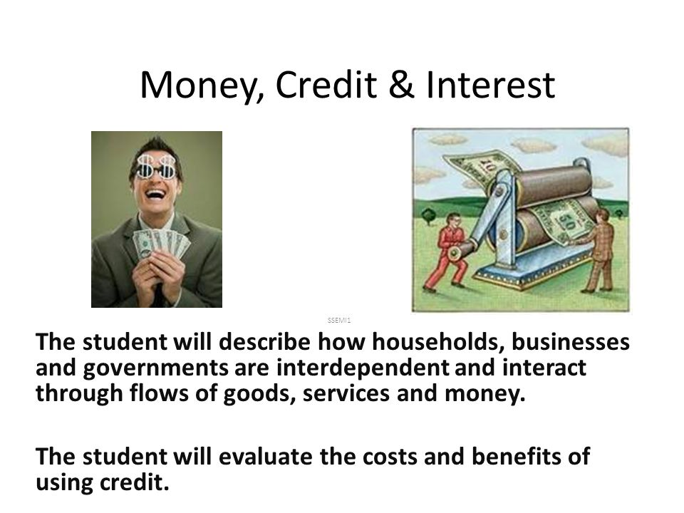 Money, Credit & Interest SSEMI1 The student will describe how households, businesses and governments are interdependent and interact through flows of goods, services and money.