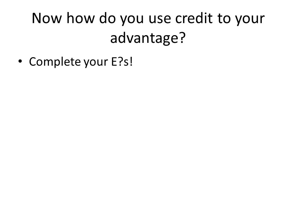 Now how do you use credit to your advantage Complete your E s!