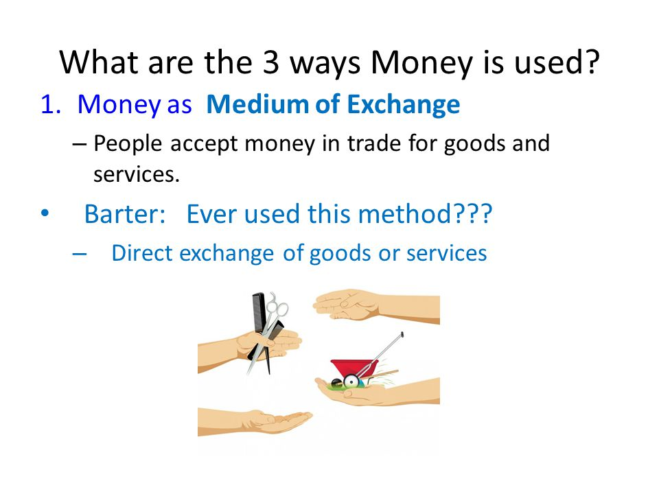 What are the 3 ways Money is used? 1.Money as Medium of Exchange – People accept money in trade for goods and services. Barter: Ever used this method?