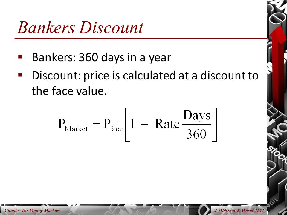 Chapter 10: Money Markets © Oltheten & Waspi 2012 Bankers Discount Bankers: 360 days in a year Discount: price is calculated at a discount to the face