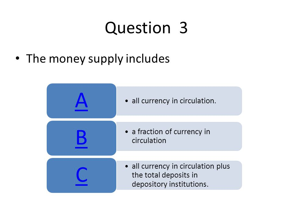 Question 3 The money supply includes all currency in circulation.