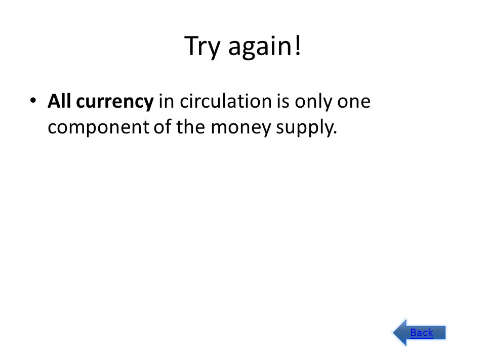 Try again! All currency in circulation is only one component of the money supply. Back