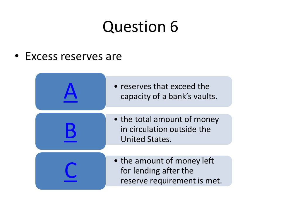 Question 6 Excess reserves are reserves that exceed the capacity of a banks vaults.