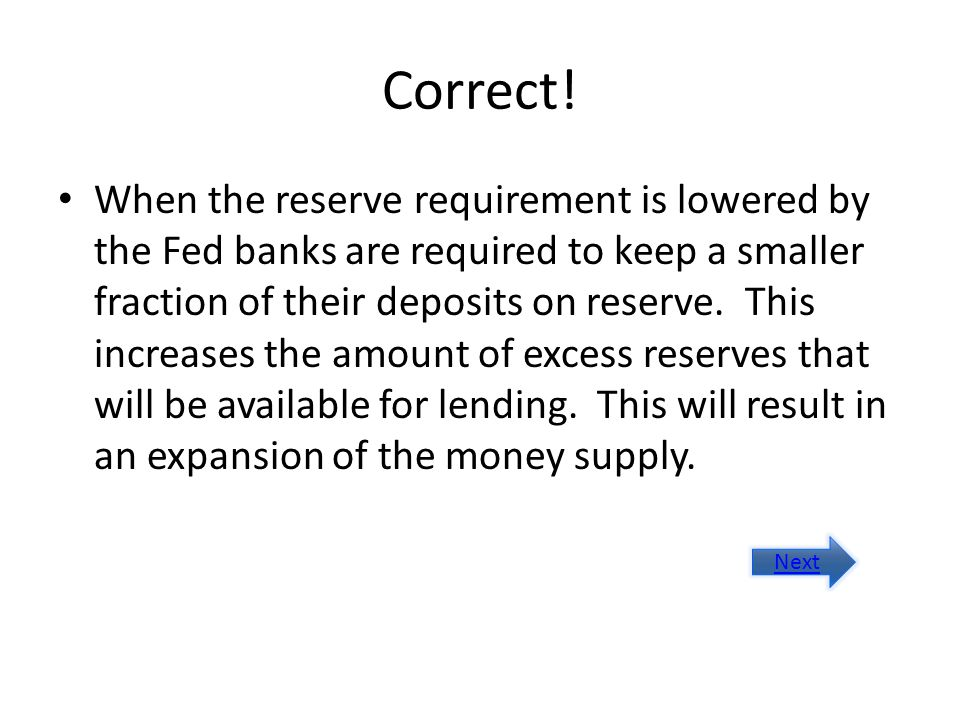 Correct! When the reserve requirement is lowered by the Fed banks are required to keep a smaller fraction of their deposits on reserve. This increases
