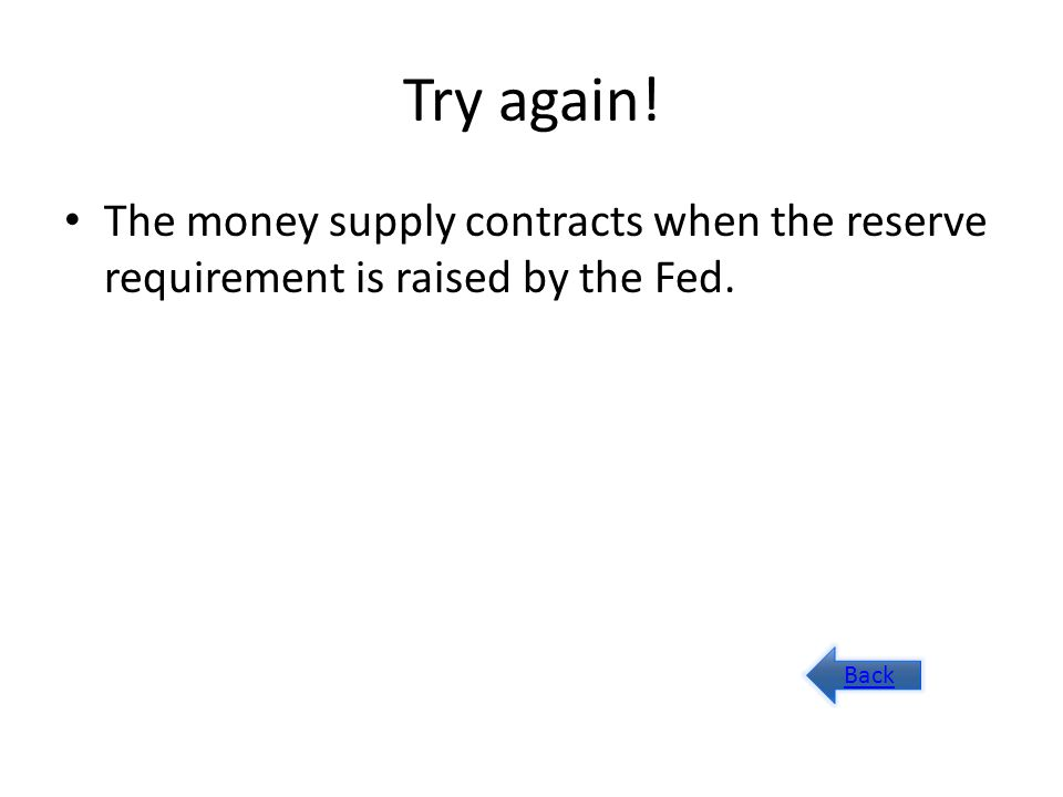 Try again! The money supply contracts when the reserve requirement is raised by the Fed. Back
