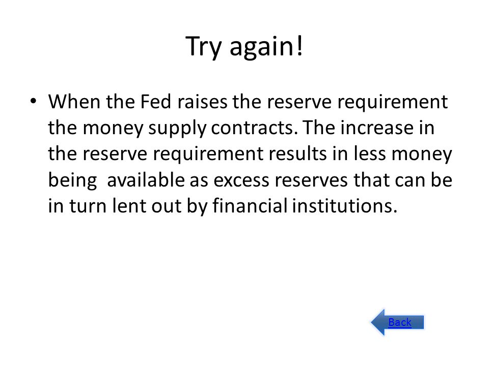 Try again. When the Fed raises the reserve requirement the money supply contracts.