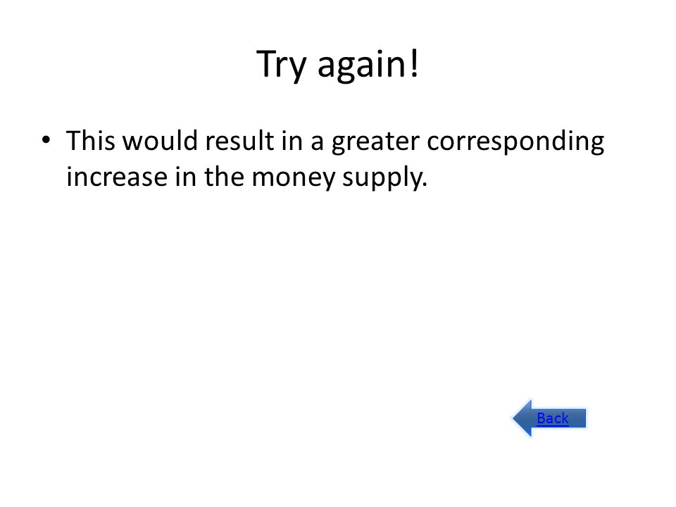Try again! This would result in a greater corresponding increase in the money supply. Back