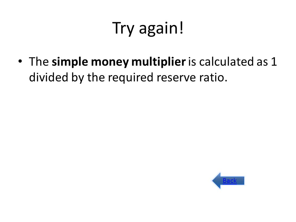 Try again. The simple money multiplier is calculated as 1 divided by the required reserve ratio.