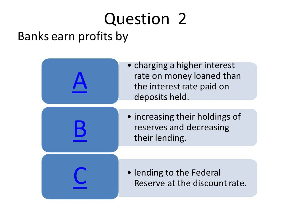 Question 2 Banks earn profits by charging a higher interest rate on money loaned than the interest rate paid on deposits held.