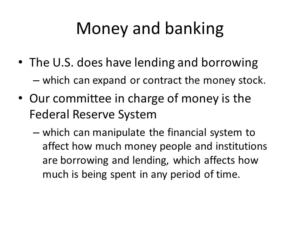 Money and banking The U.S. does have lending and borrowing – which can expand or contract the money stock. Our committee in charge of money is the Fed