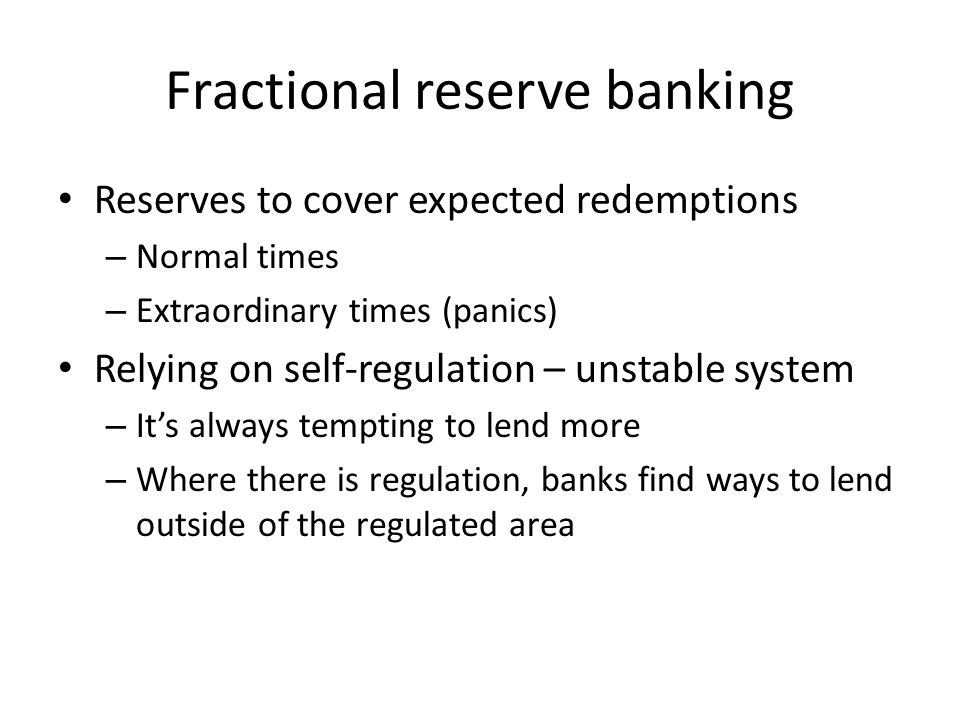 Fractional reserve banking Reserves to cover expected redemptions – Normal times – Extraordinary times (panics) Relying on self-regulation – unstable