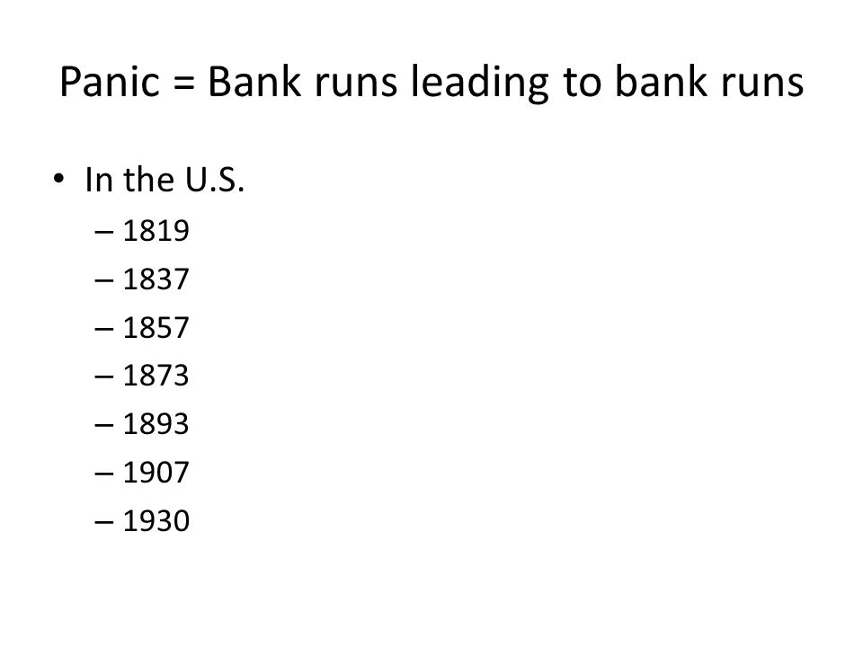 Panic = Bank runs leading to bank runs In the U.S. – 1819 – 1837 – 1857 – 1873 – 1893 – 1907 – 1930