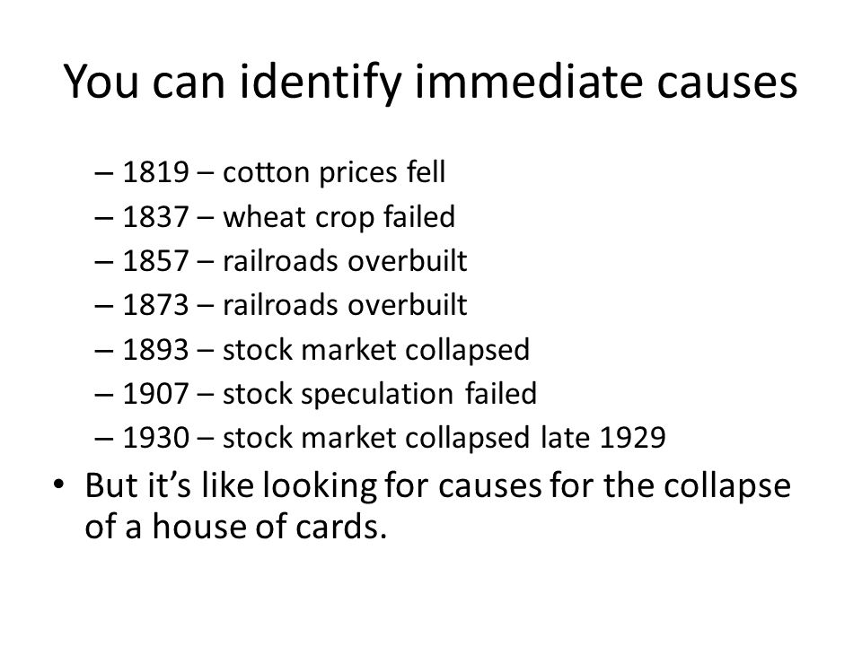 You can identify immediate causes – 1819 – cotton prices fell – 1837 – wheat crop failed – 1857 – railroads overbuilt – 1873 – railroads overbuilt – 1
