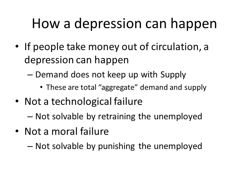 How a depression can happen If people take money out of circulation, a depression can happen – Demand does not keep up with Supply These are total agg
