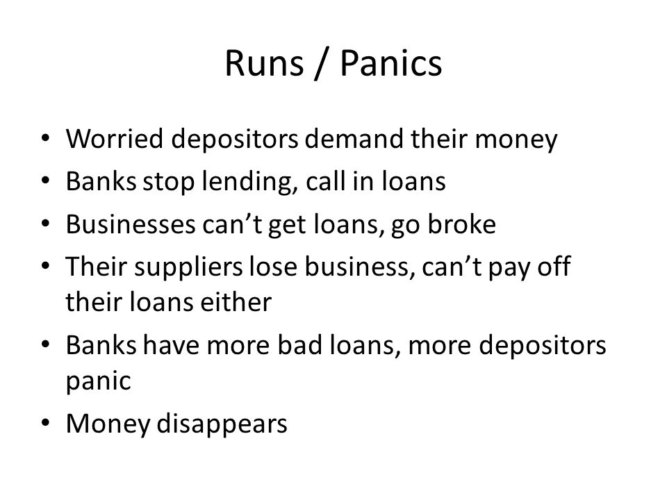 Runs / Panics Worried depositors demand their money Banks stop lending, call in loans Businesses cant get loans, go broke Their suppliers lose busines