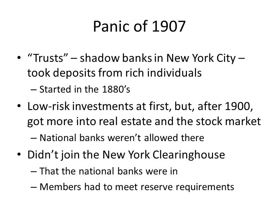 Panic of 1907 Trusts – shadow banks in New York City – took deposits from rich individuals – Started in the 1880s Low-risk investments at first, but,