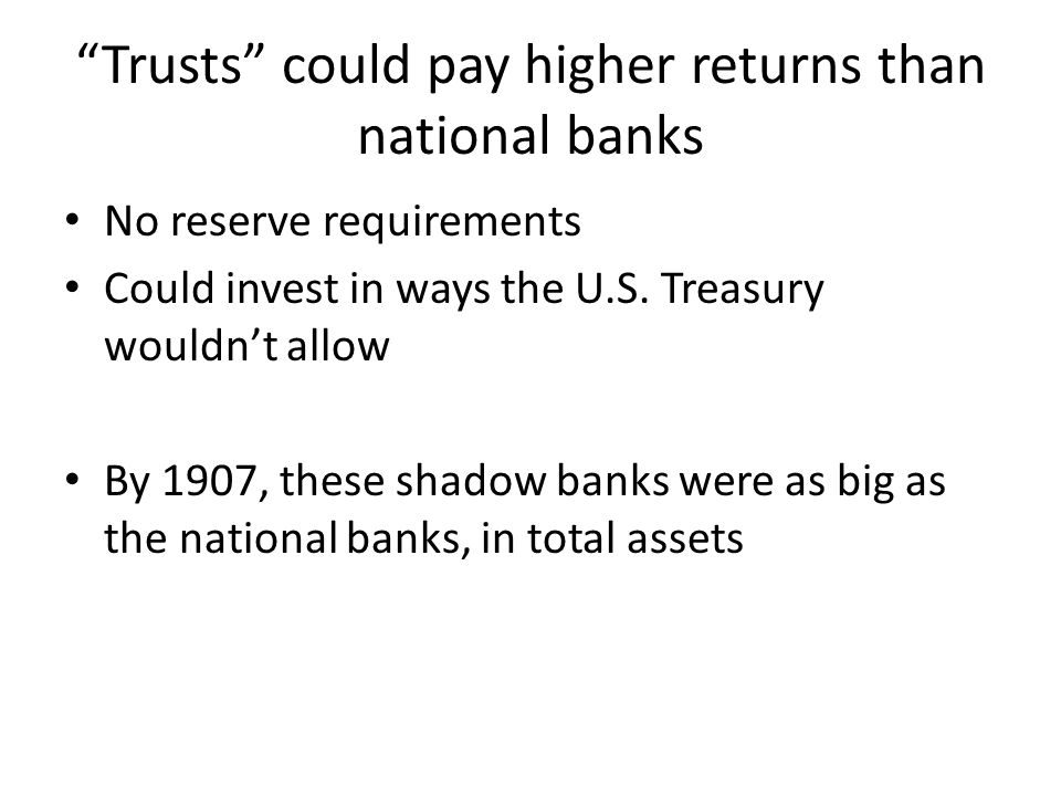 Trusts could pay higher returns than national banks No reserve requirements Could invest in ways the U.S. Treasury wouldnt allow By 1907, these shadow