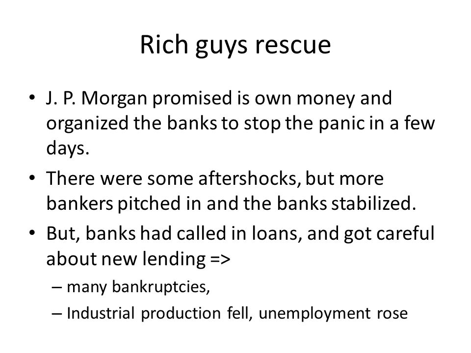 Rich guys rescue J. P. Morgan promised is own money and organized the banks to stop the panic in a few days. There were some aftershocks, but more ban