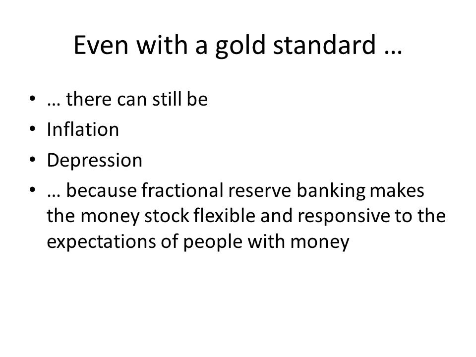 Even with a gold standard … … there can still be Inflation Depression … because fractional reserve banking makes the money stock flexible and responsi