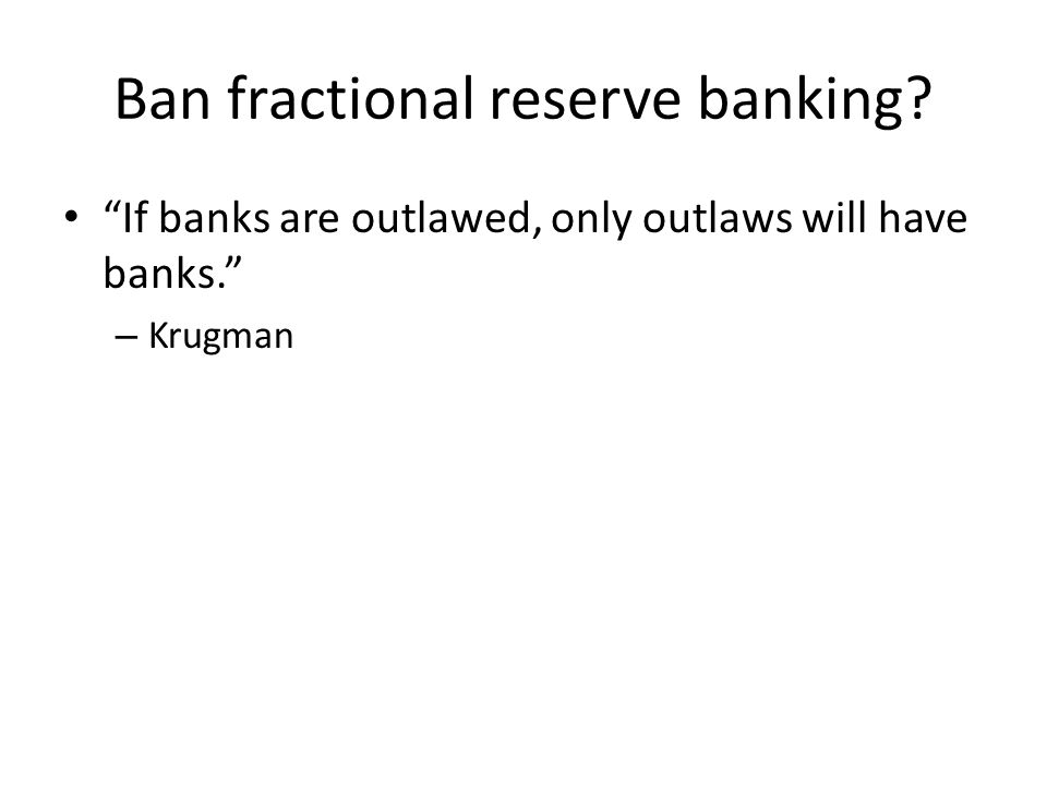 Ban fractional reserve banking? If banks are outlawed, only outlaws will have banks. – Krugman