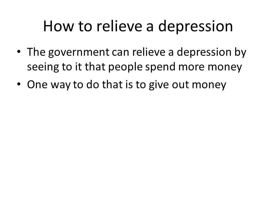 How to relieve a depression The government can relieve a depression by seeing to it that people spend more money One way to do that is to give out mon
