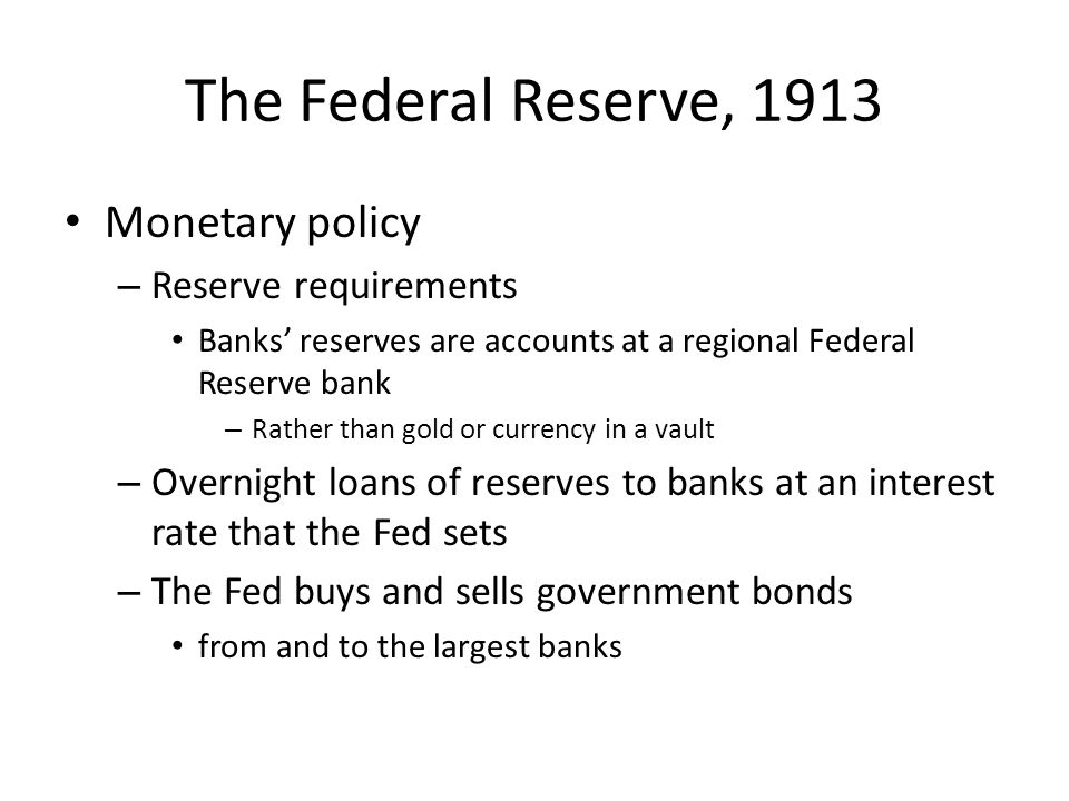 The Federal Reserve, 1913 Monetary policy – Reserve requirements Banks reserves are accounts at a regional Federal Reserve bank – Rather than gold or
