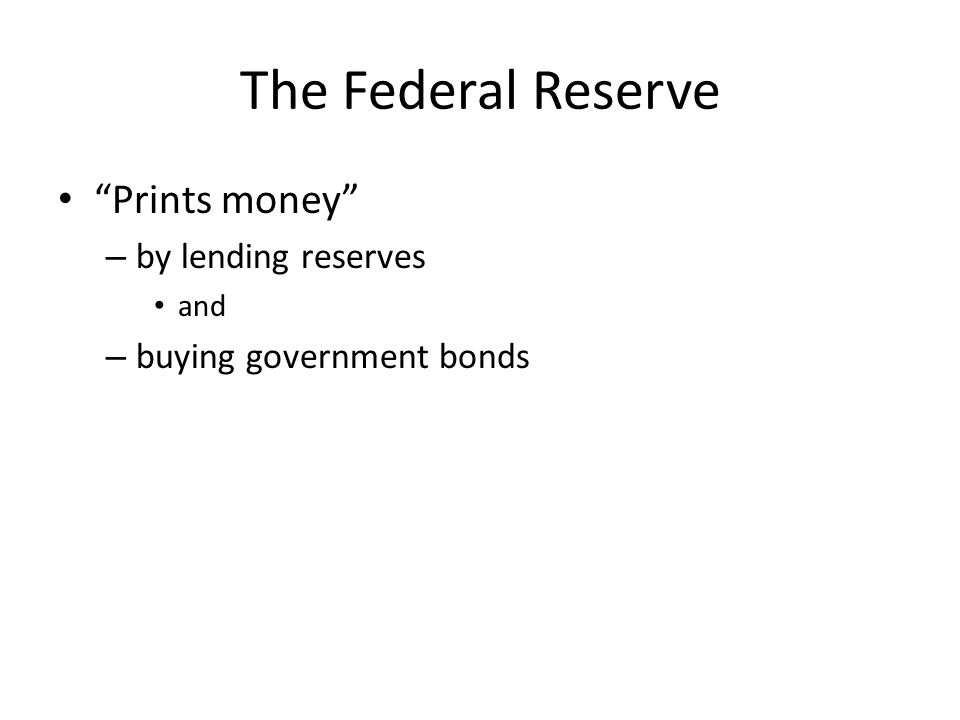 The Federal Reserve Prints money – by lending reserves and – buying government bonds