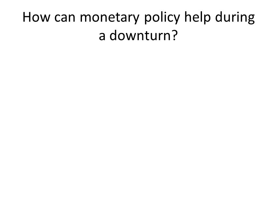 How can monetary policy help during a downturn?