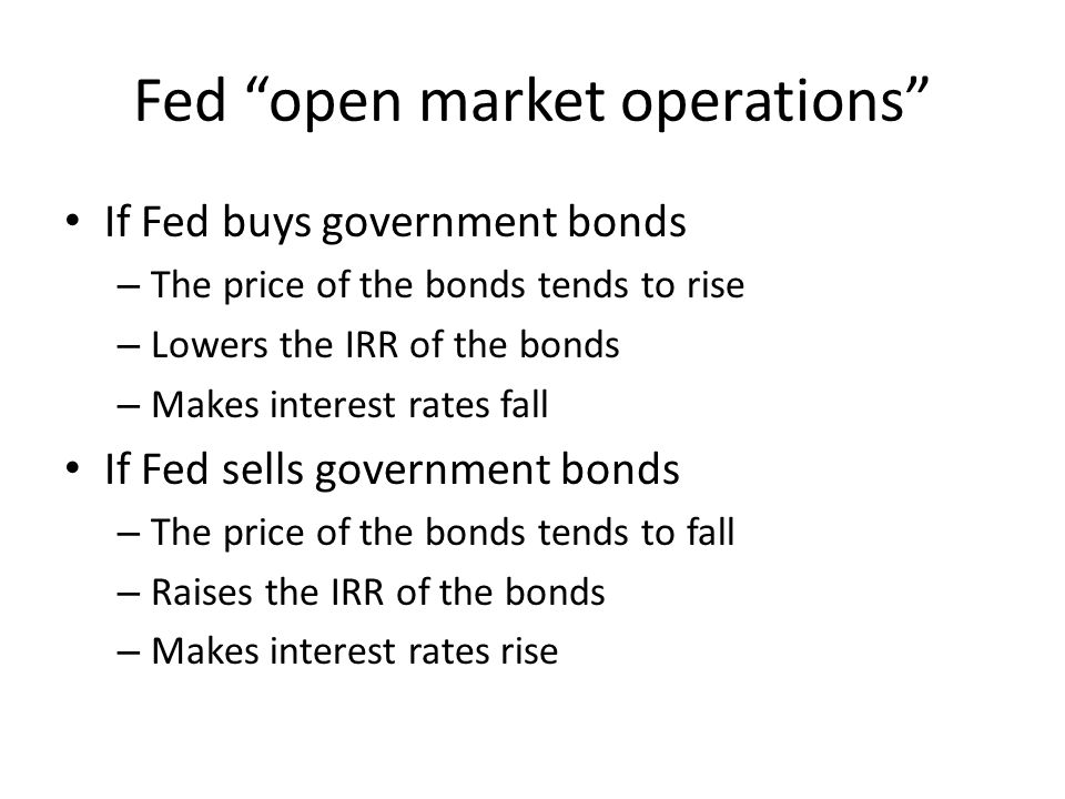 Fed open market operations If Fed buys government bonds – The price of the bonds tends to rise – Lowers the IRR of the bonds – Makes interest rates fa