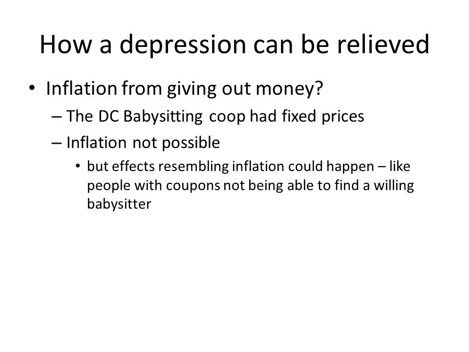 How a depression can be relieved Inflation from giving out money? – The DC Babysitting coop had fixed prices – Inflation not possible but effects rese