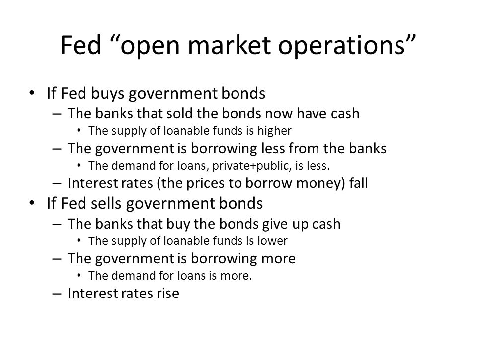 Fed open market operations If Fed buys government bonds – The banks that sold the bonds now have cash The supply of loanable funds is higher – The gov
