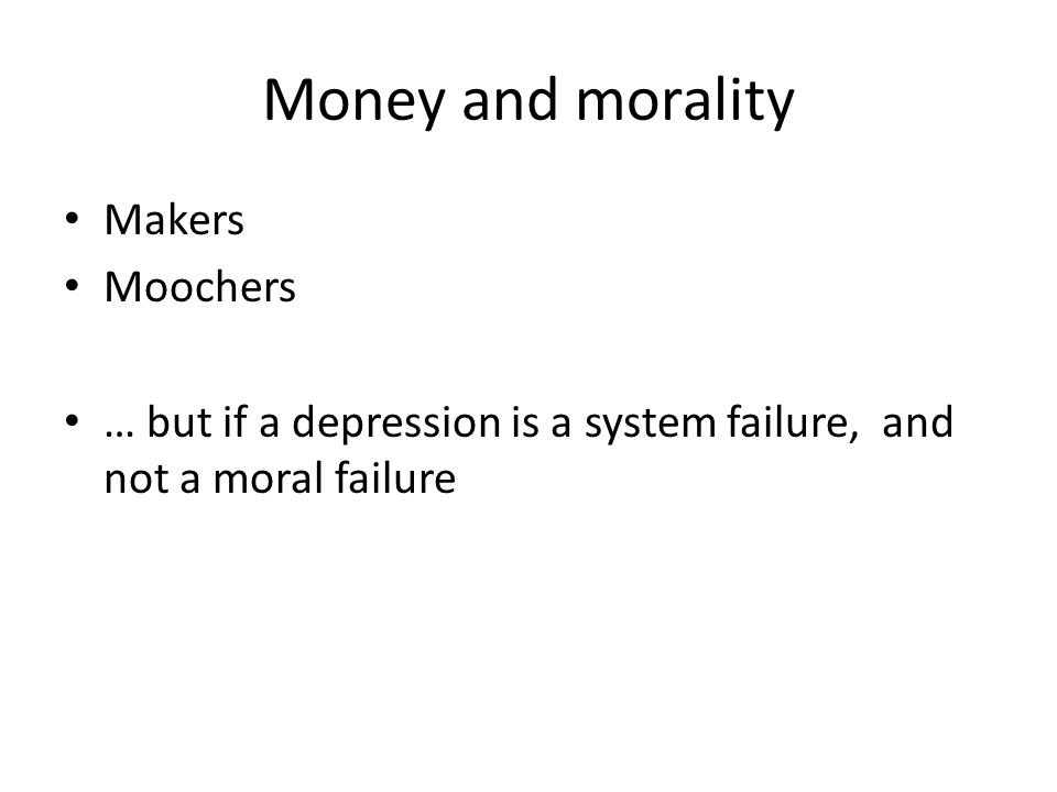 Money and morality Makers Moochers … but if a depression is a system failure, and not a moral failure