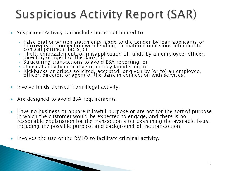 16 Suspicious Activity can include but is not limited to: False oral or written statements made to the Lender by loan applicants or borrowers in conne
