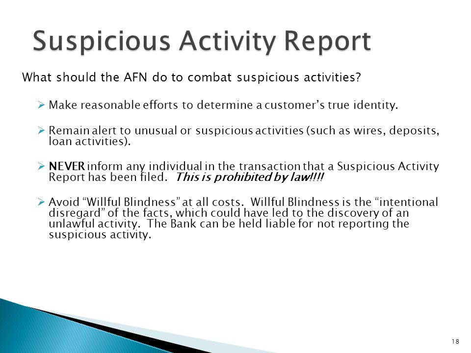 18 What should the AFN do to combat suspicious activities? Make reasonable efforts to determine a customers true identity. Remain alert to unusual or