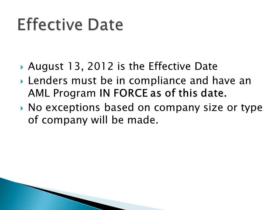 August 13, 2012 is the Effective Date Lenders must be in compliance and have an AML Program IN FORCE as of this date. No exceptions based on company s